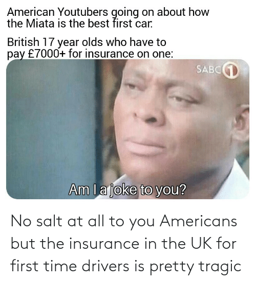 insurance: No salt at all to you Americans but the insurance in the UK for first time drivers is pretty tragic