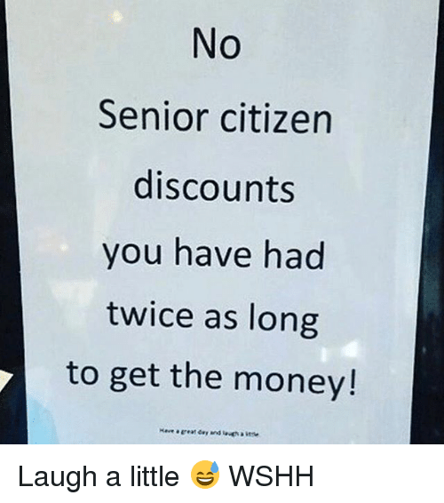 Senioritis: No  Senior citizen  discounts  you have had  twice as long  to get the money! Laugh a little 😅 WSHH