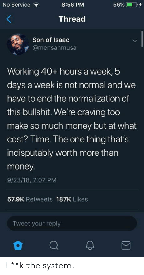 40 Hours A Week: No Service  8:56 PM  56% CD, +  Thread  Son of Isaac  @mensahmusa  Working 40+ hours a week, 5  days a week is not normal and we  have to end the normalization of  this bullshit. We're craving too  make so much money but at what  cost? Time. The one thing that's  indisputably worth more than  money  9/23/18, 7:07 PM  57.9K Retweets 187K Likes  Tweet your reply F**k the system.
