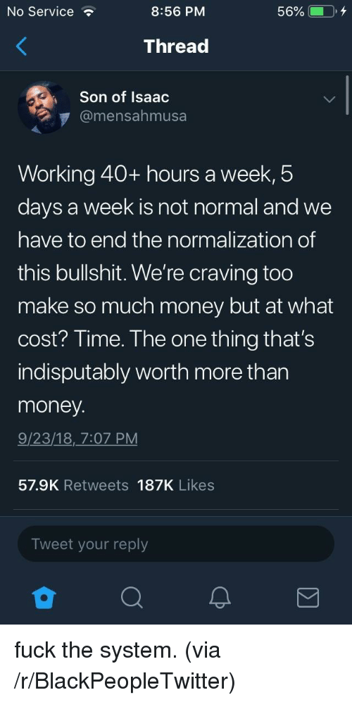 40 Hours A Week: No Service  8:56 PM  Thread  Son of Isaac  @mensahmusa  Working 40+ hours a week,5  days a week is not normal and we  have to end the normalization of  this bullshit. We're craving too  make so much money but at what  cost? Time. The one thing that's  indisputably worth more than  money  9/23/18, 7:07 PM  57.9K Retweets 187K Likes  Tweet your reply fuck the system. (via /r/BlackPeopleTwitter)