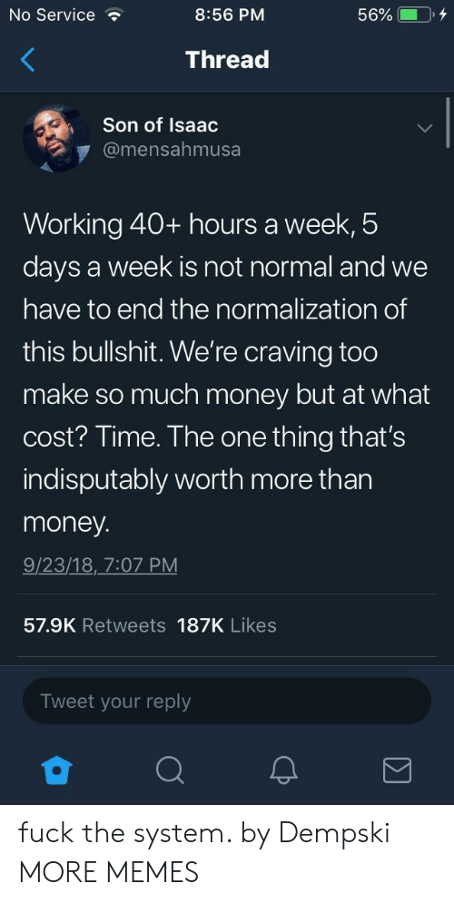40 Hours A Week: No Service  8:56 PM  Thread  Son of Isaac  @mensahmusa  Working 40+ hours a week,5  days a week is not normal and we  have to end the normalization of  this bullshit. We're craving too  make so much money but at what  cost? Time. The one thing that's  indisputably worth more than  money  9/23/18, 7:07 PM  57.9K Retweets 187K Likes  Tweet your reply fuck the system. by Dempski MORE MEMES