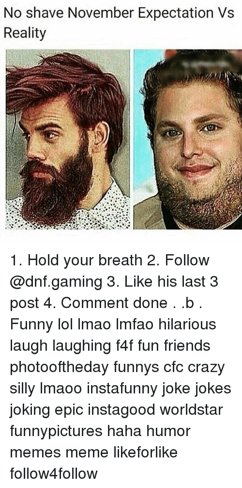 f4f: No shave November Expectation Vs  Reality 1. Hold your breath 2. Follow @dnf.gaming 3. Like his last 3 post 4. Comment done . .b . Funny lol lmao lmfao hilarious laugh laughing f4f fun friends photooftheday funnys cfc crazy silly lmaoo instafunny joke jokes joking epic instagood worldstar funnypictures haha humor memes meme likeforlike follow4follow