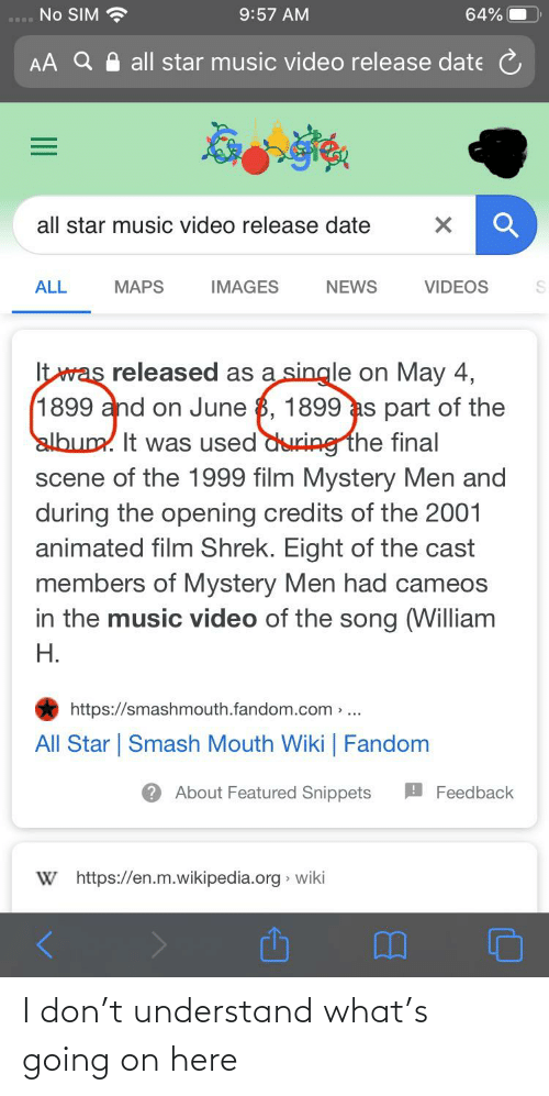 Final Scene: No SIM ?  9:57 AM  64%  AA Q A all star music video release date C  all star music video release date  VIDEOS  IMAGES  NEWS  ALL  MAPS  It was released as a single on May 4,  1899 and on June 8, 1899 as part of the  album. It was used during the final  scene of the 1999 film Mystery Men and  during the opening credits of the 2001  animated film Shrek. Eight of the cast  members of Mystery Men had cameos  in the music video of the song (William  H.  https://smashmouth.fandom.com >..  All Star   Smash Mouth Wiki   Fandom  2 About Featured Snippets  AFeedback  W https://en.m.wikipedia.org » wiki I don't understand what's going on here