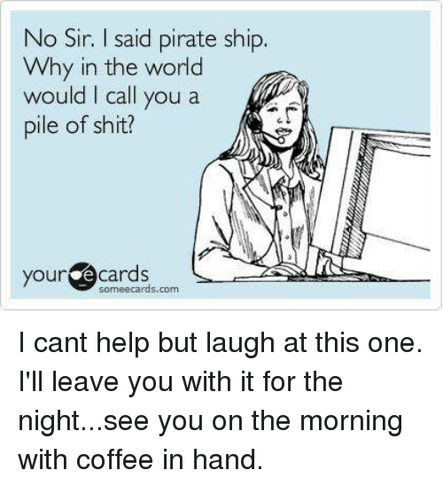 your ecards: No Sir. I said pirate ship.  Why in the world  would I call you a  pile of shit?  your ecards  ら .at  hhb-ㄧㄧ  someecards.com I cant help but laugh at this one. I'll leave you with it for the night...see you on the morning with coffee in hand.