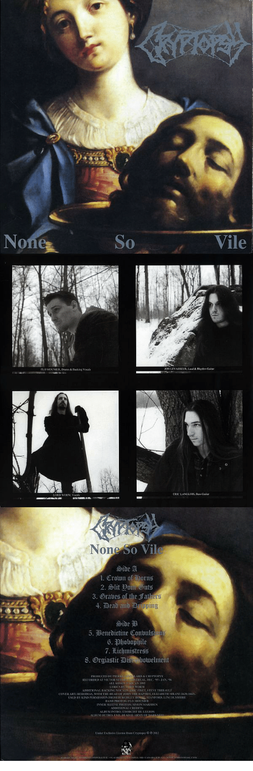 exorcist: No  So  Vile   FLO MOUNIER, Dnems&Backing Vocals  ON LEVASSELB. Lead&Rythm Guitar  LORD aoRM·Vocals  ERIC LANGLOIS, Bios Guins   None S  o Vil  1. Crown of orns  3. Grabes of the jFat  ts  4. Dead and a  Side  7、Lichmistress  8·Orgiastic Dismbotuelment  PRODUCED BY PIEEE  RECORDED AT VICI OR St  LL.SON  STREAL DEC 95 -JAN.96  SOCAN 1995  ADDITİONAL BACKING VOCAL, ER C FISET, SIEVE TIIEBAULT  OVER ART:HERODNAS, WITH THE HEAD OF JOHN THE BAPTIST.ELIZABETH SIRANT638-1665  USED BY KIND PERMISSION FROM BURGHLEY HONSE STANFORD, LINCOLNSURE  OSI FLO Mo  INNER Sl.EEVE PIUTOS: SİMON MARIEN  ADDITIONAL CREDITS  ALBUM INTRO:EXORCIST LEGION  Under Exclusive Licen m Cryptopsy 9 2012  5  GMB CANABA RBGswRWWAROMUSIc.co