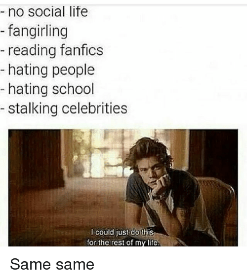 Fanfics: no social life  fangirling  reading fanfics  hating people  hating school  stalking celebrities  could just do this  for the rest of my life. Same same