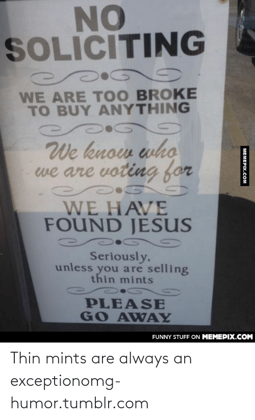 soliciting: NO  SOLICITING  WE ARE T00 BROKE  TO BUY ANYTHING  We know who  we are voting for  WE HAVE  FOUND JESUS  Seriously,  unless you are selling  thin mints  PLEASE  GO AWAY  FUNNY STUFF ON MEMEPIX.COM  MEMEPIX.COM Thin mints are always an exceptionomg-humor.tumblr.com