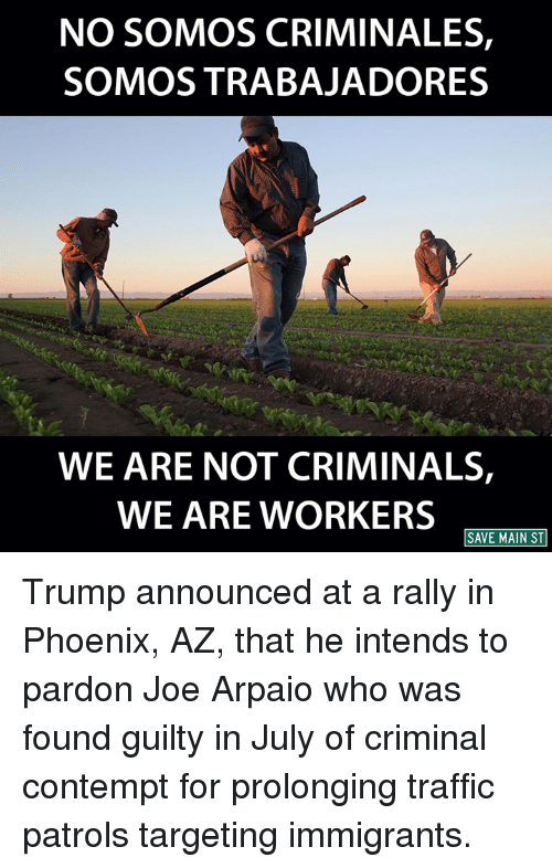 Contemption: NO SOMOS CRIMINALES,  SOMOS TRABAJADORES  WE ARE NOT CRIMINALS,  WE ARE WORKERS  SAVE MAIN ST Trump announced at a rally in Phoenix, AZ, that he intends to pardon Joe Arpaio who was found guilty in July of criminal contempt for prolonging traffic patrols targeting immigrants.