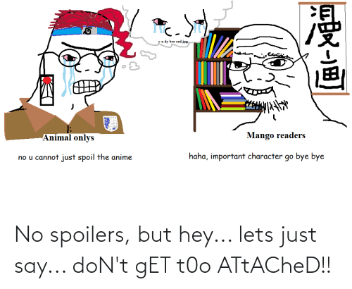 But Hey: No spoilers, but hey... lets just say... doN't gET t0o ATtACheD!!