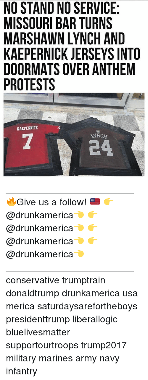 Marshawn Lynch: NO STAND NO SERVICE  MISSOURI BAR TURNS  MARSHAWN LYNCH AND  KAEPERNICK JERSEYS INTO  DOORMATS OVER ANTHEM  PROTESTS  KAEPERNICK  INCH  24 ________________________ 🔥Give us a follow! 🇺🇸 👉@drunkamerica👈 👉@drunkamerica👈 👉@drunkamerica👈 👉@drunkamerica👈 ________________________ conservative trumptrain donaldtrump drunkamerica usa merica saturdaysarefortheboys presidenttrump liberallogic bluelivesmatter supportourtroops trump2017 military marines army navy infantry