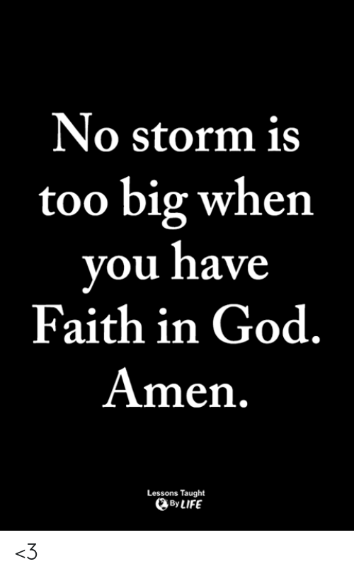 God, Life, and Memes: No storm is  too big when  ou have  Faith in God  Amen.  Lessons Taught  By LIFE <3