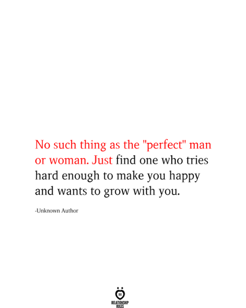 "man-or-woman: No such thing as the ""perfect"" man  or woman. Just find one who tries  hard enough to make you happy  and wants to grow with you  -Unknown Author  RELATIONSHIP  RILES"