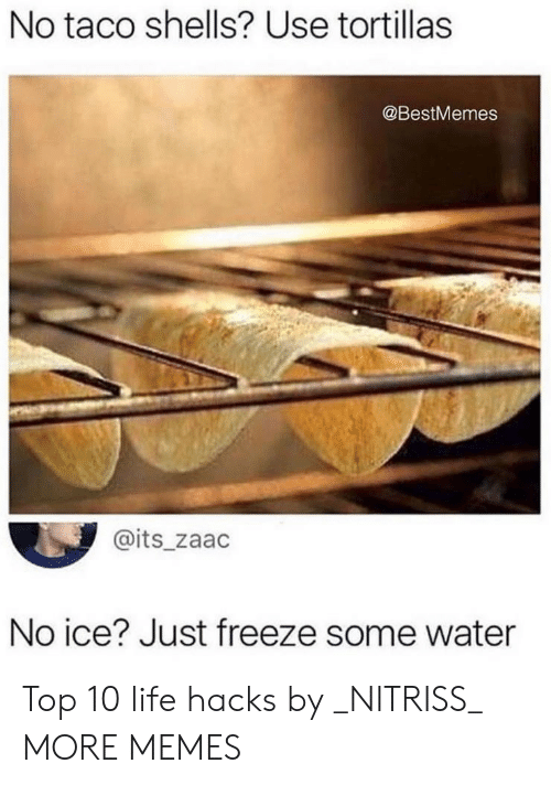 No Ice: No taco shells? Use tortillas  @BestMemes  @its_zaac  No ice? Just freeze some water Top 10 life hacks by _NITRISS_ MORE MEMES