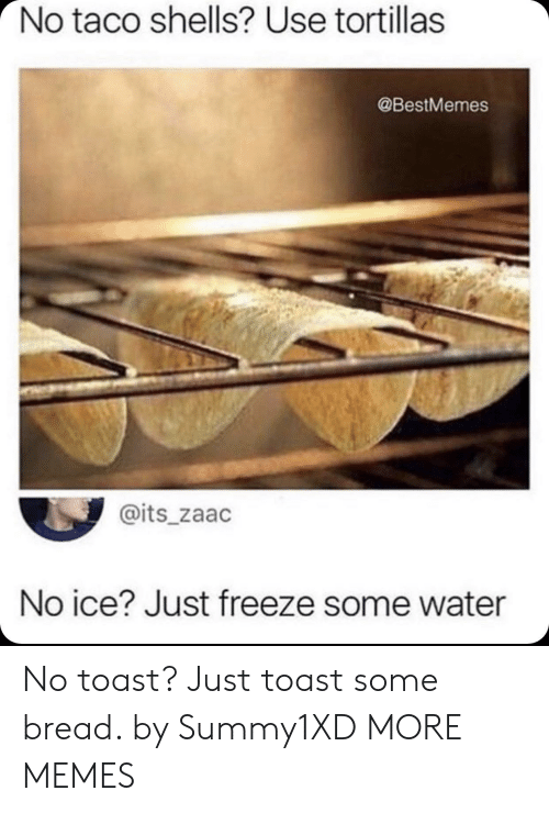 No Ice: No taco shells? Use tortillas  @BestMemes  @its_zaac  No ice? Just freeze some water No toast? Just toast some bread. by Summy1XD MORE MEMES