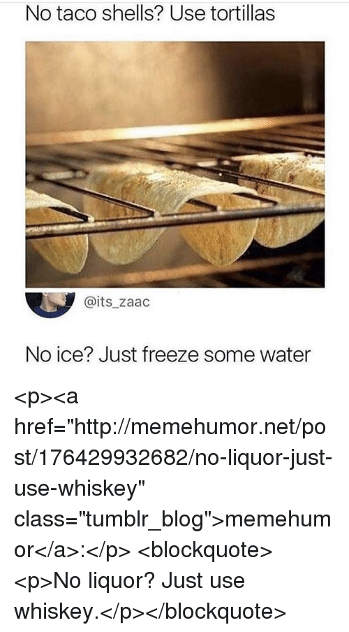 "No Ice: No taco shells? Use tortillas  @its_zaac  No ice? Just freeze some water <p><a href=""http://memehumor.net/post/176429932682/no-liquor-just-use-whiskey"" class=""tumblr_blog"">memehumor</a>:</p>  <blockquote><p>No liquor? Just use whiskey.</p></blockquote>"