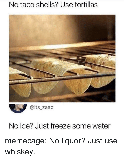 No Ice: No taco shells? Use tortillas  @its_zaac  No ice? Just freeze some water memecage:  No liquor? Just use whiskey.