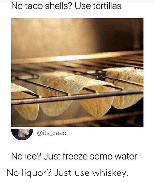 No Ice: No taco shells? Use tortillas  @its_zaac  No ice? Just freeze some water No liquor? Just use whiskey.