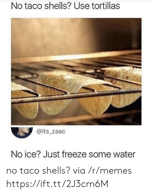 No Ice: No taco shells? Use tortillas  @its_zaac  No ice? Just freeze some water no taco shells? via /r/memes https://ift.tt/2J3cm6M