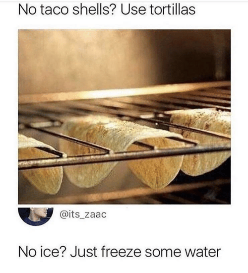 No Ice: No taco shells? Use tortillas  @its_zaac  No ice? Just freeze some water