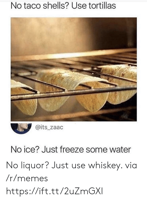 No Ice: No taco shells? Use tortillas  @its_zaac  No ice? Just freeze some water No liquor? Just use whiskey. via /r/memes https://ift.tt/2uZmGXl