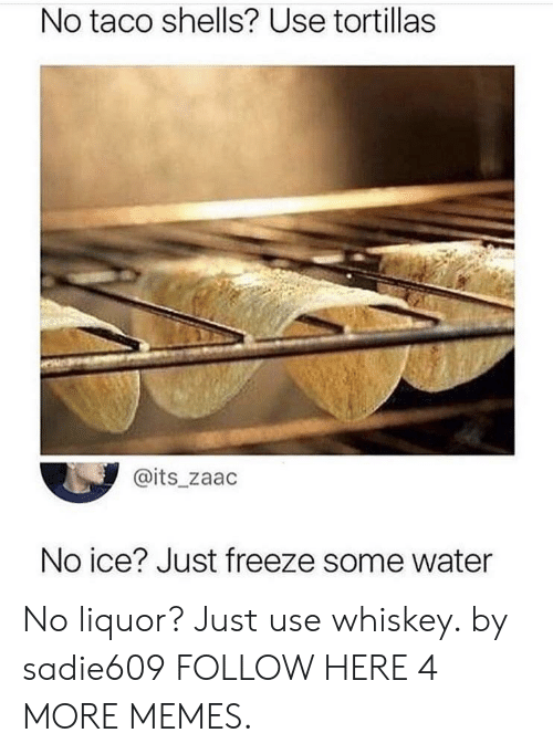 No Ice: No taco shells? Use tortillas  @its_zaac  No ice? Just freeze some water No liquor? Just use whiskey. by sadie609 FOLLOW HERE 4 MORE MEMES.