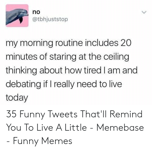 20 Minutes: no  @tbhjuststop  my morning routine includes 20  minutes of staring at the ceiling  thinking about how tired I am and  debating if I really need to live  today 35 Funny Tweets That'll Remind You To Live A Little - Memebase - Funny Memes