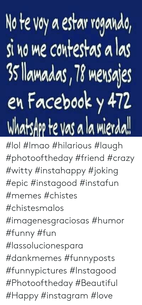 A La: No te voy a estar roganda,  si no me contestas a las  3 lamadas, 78 mensajes  en Facebook y 472  Whatslp te vas a la mierda!  Mler #lol #lmao #hilarious #laugh #photooftheday #friend #crazy #witty #instahappy  #joking #epic #instagood #instafun #memes #chistes #chistesmalos #imagenesgraciosas #humor #funny  #fun #lassolucionespara #dankmemes   #funnyposts #funnypictures #Instagood #Photooftheday #Beautiful #Happy #instagram #love