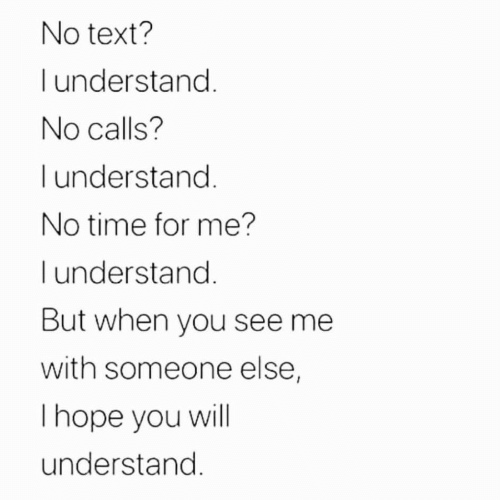no time: No text?  understand.  No calls?  I understand.  No time for me?  l understand.  But when you see me  with someone else,  Thope you will  understand.