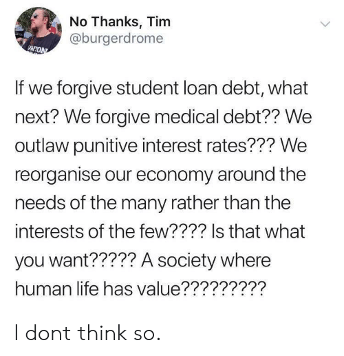 Human Life: No Thanks, Tim  @burgerdrome  If we forgive student loan debt, what  next? We forgive medical debt?? We  outlaw punitive interest rates??? We  reorganise our economy around the  needs of the many rather than the  interests of the few???? Is that what  you want????? A society where  human life has value????????? I dont think so.