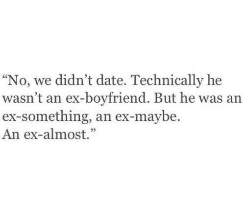 "Date, Boyfriend, and Technically: ""No, we didn't date. Technically he  wasn't an ex-boyfriend. But he was an  ex-something, an ex-maybe.  An ex-almost."""