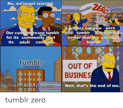 Predict: No, we're not worried.  predict our new porn  Our customers use tumblr free tumblr will sell'evern  for its community not  better than our previous  its adult content  brand.  BUSINES  Well, that's the end of me. tumblr zero