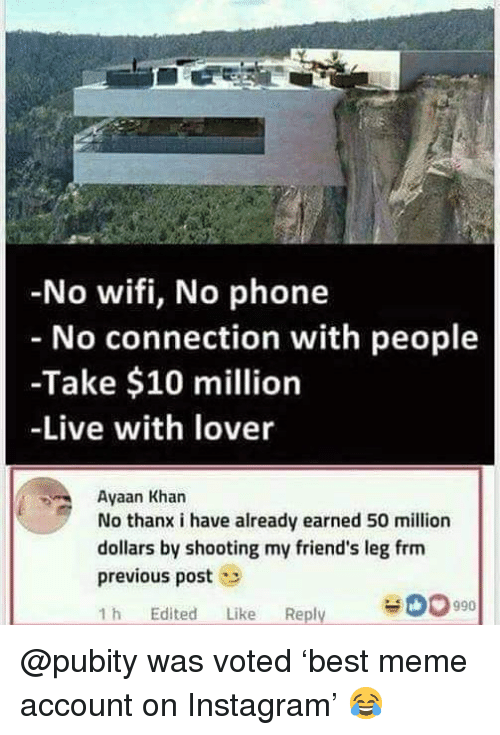 Friends, Instagram, and Meme: No wifi, No phone  No connection with people  -Take $10 million  -Live with lover  Ayaan Khar  No thanx i have already earned 50 million  dollars by shooting my friend's leg frm  previous post  1 h Edited Like Reply  00990 @pubity was voted 'best meme account on Instagram' 😂
