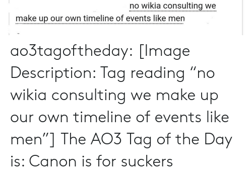 """wikia: no wikia consulting we  make up our own timeline of events like men ao3tagoftheday:  [Image Description: Tag reading """"no wikia consulting we make up our own timeline of events like men""""]  The AO3 Tag of the Day is: Canon is for suckers"""