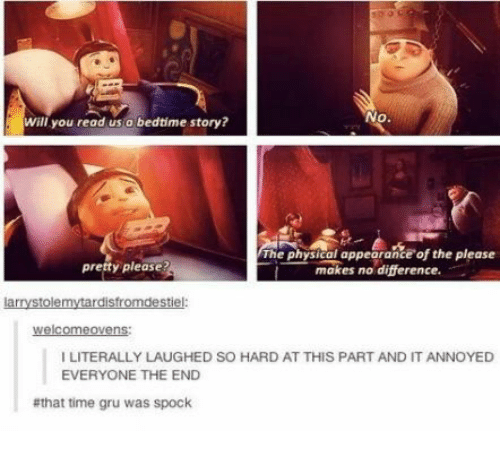 bedtime: No.  will you read us a bedtime story?  The physical appearance of the please  makes no difference.  presty please?  larrystolemytardisfromdestiel:  welcomeovens  I LITERALLY LAUGHED SO HARD AT THIS PART AND IT ANNOYED  EVERYONE THE END  #that time gru was spock