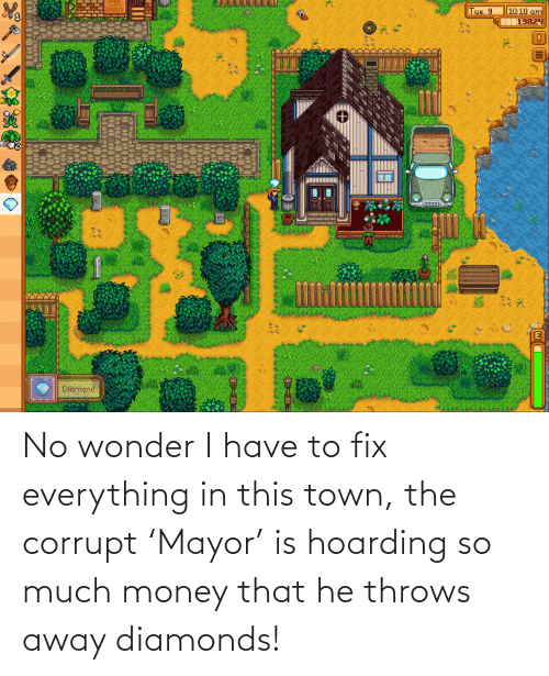 Corrupt: No wonder I have to fix everything in this town, the corrupt 'Mayor' is hoarding so much money that he throws away diamonds!