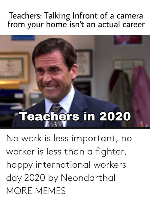 Worker: No work is less important, no worker is less than a fighter, happy international workers day 2020 by Neondarthal MORE MEMES