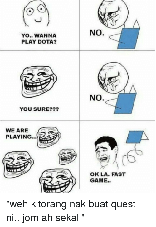 "dota: NO.  YO.. WANNA  PLAY DOTA?  NO.  YOU SURE???  WE ARE  PLAYING...  OK LA. FAST ""weh kitorang nak buat quest ni.. jom ah sekali"""