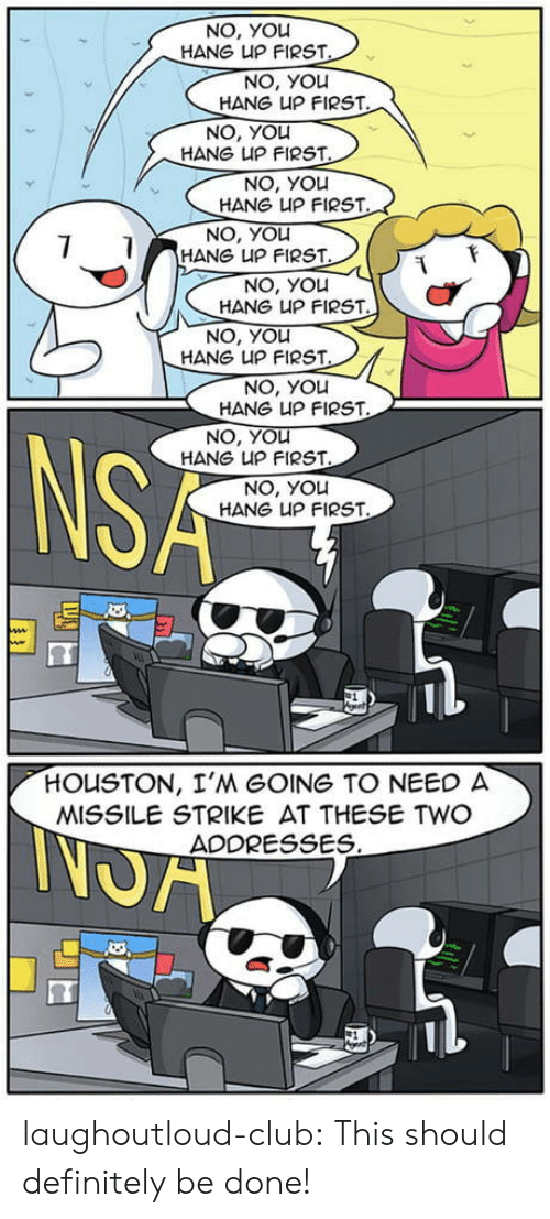 nsa: NO, YOL  HANG UP FIRST  NO, You  HANG凵P FIRST  NO, YOu  HANG UP FIRST  NO, You  HANG UP FIRST  NO, YOLU  HANG UP FIRST  NO, YOu  HANG UP FIRST  NO, You  HANG UP FIRST  NO, You  HANG UP FIRST  NO, YOLu  HANG UP FIRST  NSA  NO, YOLu  HANG UP FIRST  HOUSTON, I'M GOING TO NEED  MISSILE STRIKE AT THESE TWO  ADDRESSES laughoutloud-club:  This should definitely be done!