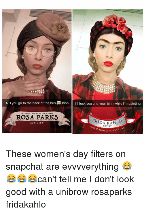 unibrow: NO you go to the back of the bus bihh  I'll fuck you and your bihh while I'm painting  INTERNATIONAL WOMEN'S DAY  ROSA PARKS  FRIDA  KAHIO  ACTIVIST  ARTIST  woMEN's DAY These women's day filters on snapchat are evvvverything 😂😂😂😂can't tell me I don't look good with a unibrow rosaparks fridakahlo
