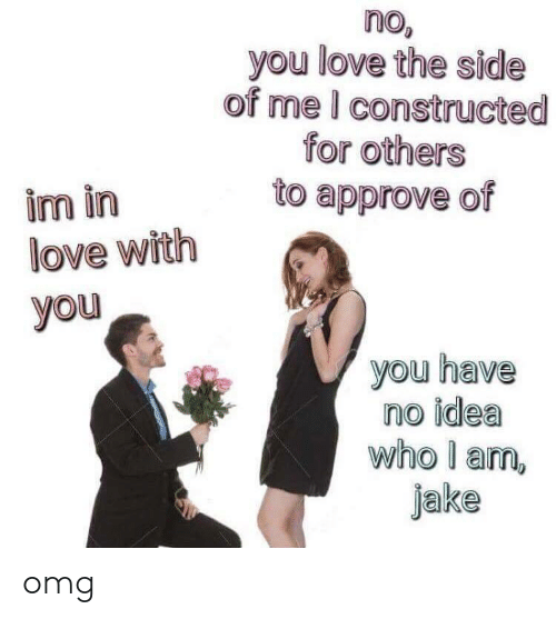 Approve Of: no  you love the side  of me I constructed  for others  to approve of  im in  love with  you  0  you have  no idea  who l am,  jake omg