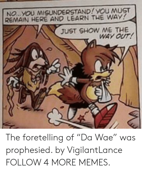 """Dank, Memes, and Reddit: NO...YOU MISUNDERSTAND! YOU MUST  REMAIN HERE AND LEARN THE WAY!  JUST SHOW ME THE  WAY OUT! The foretelling of """"Da Wae"""" was prophesied. by VigilantLance FOLLOW 4 MORE MEMES."""