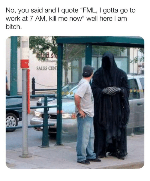 """Bitch, Fml, and Work: No, you said and I quote FML, Igotta go to  work at 7 AM, kill me now"""" well here l am  bitch.  SALES CEN"""