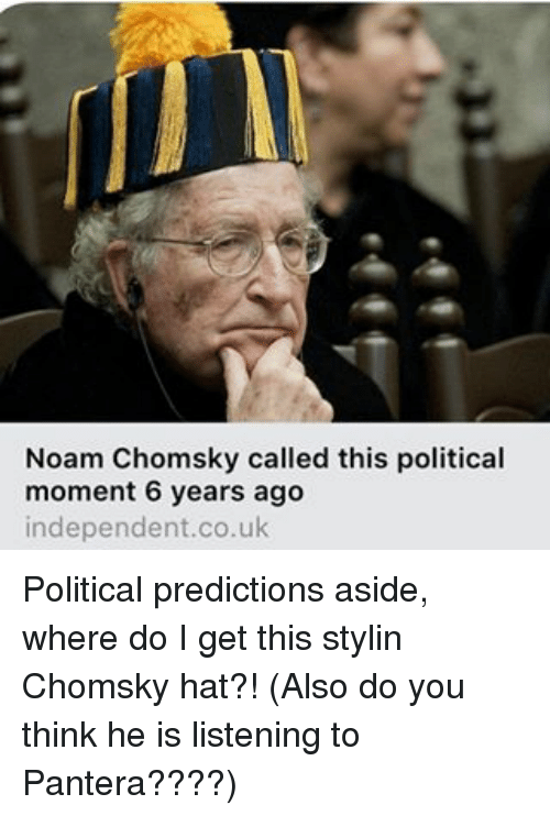 Memes, Noam Chomsky, and Pantera: Noam Chomsky called this political  moment 6 years ago  independent.co.uk Political predictions aside, where do I get this stylin Chomsky hat?! (Also do you think he is listening to Pantera????)