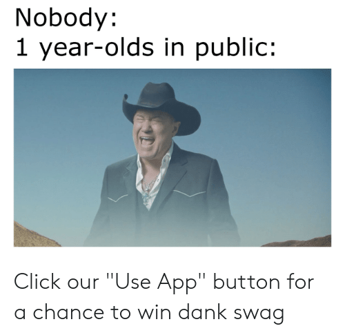 "swag: Nobody:  1 year-olds in public: Click our ""Use App"" button for a chance to win dank swag"