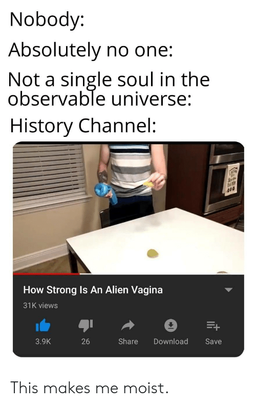 Moist: Nobody:  Absolutely no one:  Not a single soul in the  observable universe:  History Channel:  How Strong Is An Alien Vagina  31K views  3.9K  26  Share Download  Save This makes me moist.