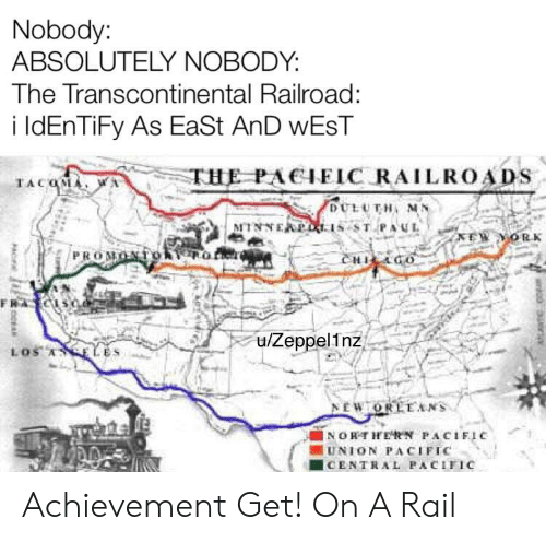 Transcontinental Railroad: Nobody:  ABSOLUTELY NOBODY:  The Transcontinental Railroad:  i IdEnTiFy As EaSt AnD WEST  THE PACIEIC RAILROADS  TACQMA A  DULUTH MA  MTNNEAPOL 1s ST PAUL  PROMON  CHICGO  FRA CIS0  u/Zeppel1nz  LOS ASELES  NEWTORLEANS  INORTHERN PACIFIC  UNION PACIFIC  CENTRAL PACIFIC Achievement Get! On A Rail