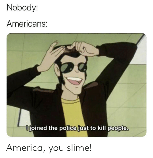 kill people: Nobody:  Americans:  Ifjoined the police just to kill people America, you slime!