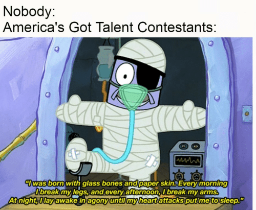 Bones, Break, and Heart: Nobody:  America's Got Talent Contestants:  7was born with glass bones and paper skin. Every morning  O'break my legs, and every afternoon, I break my arms.  At night, Ilay awake in agony until my heart attacks put me to sleep.""