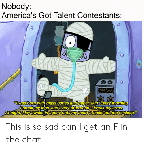 """Bones, Break, and Chat: Nobody:  America's Got Talent Contestants:  Twas born with glass bones and paper skin. Every morning  Dbreak my legs, and every afternoon, I break my arms.  At night, Ilay awake in agony until my heart attacks put me to sleep."""" This is so sad can I get an F in the chat"""
