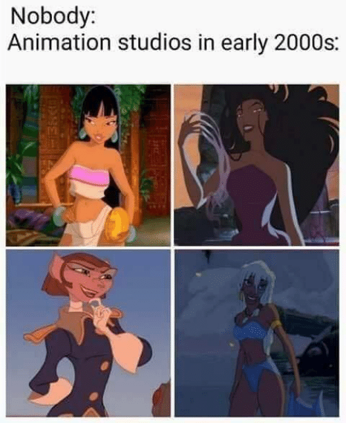 2000s: Nobody:  Animation studios in early 2000s: